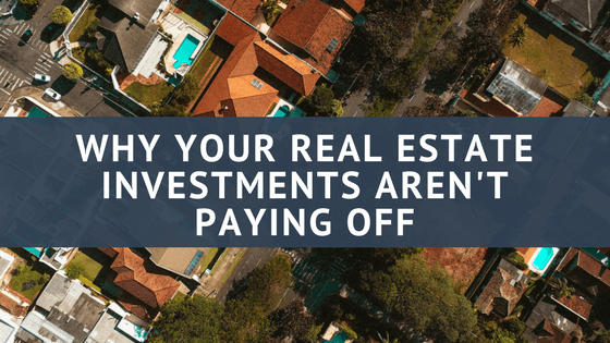 Why Your Real Estate Investments Aren't Paying Off